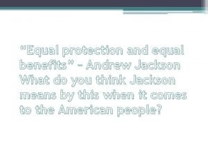 Equal protection and equal benefits Andrew Jackson What
