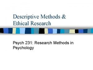 Descriptive Methods Ethical Research Psych 231 Research Methods
