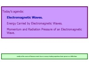 Todays agenda Electromagnetic Waves Energy Carried by Electromagnetic