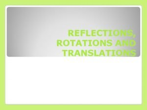 REFLECTIONS ROTATIONS AND TRANSLATIONS Reflections Reflect the triangle