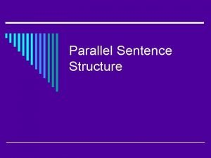 Parallel Sentence Structure What is parallelism o Parallelism