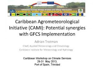 Caribbean Agrometeorological Initiative CAMI Potential synergies with GFCS