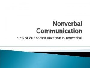 Nonverbal Communication 93 of our communication is nonverbal