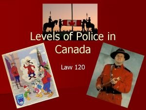 Levels of Police in Canada Law 120 Policing