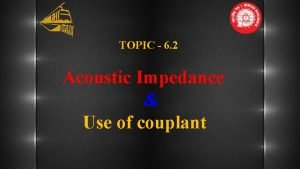 TOPIC 6 2 Acoustic Impedance Use of couplant