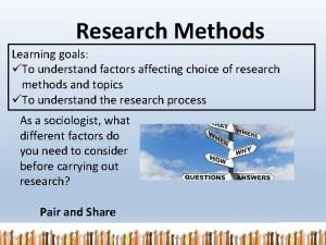 Research Methods Learning goals To understand factors affecting