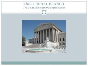 The JUDICIAL BRANCH The Court System in the