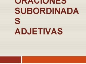 ORACIONES SUBORDINADA S ADJETIVAS Oraciones subordinadas adjetivas Son