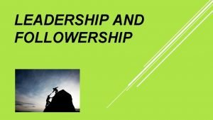 LEADERSHIP AND FOLLOWERSHIP DISCUSSION CONTENTS Leadership and Followership