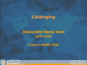 Cataloging University Name here DATE HERE Trainers NAME