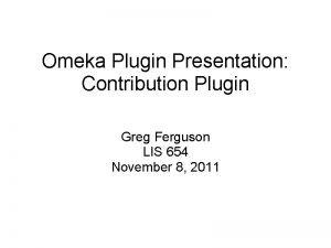 Omeka Plugin Presentation Contribution Plugin Greg Ferguson LIS