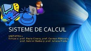 SISTEME DE CALCUL UNITATEA 1 Echipa 1 prof
