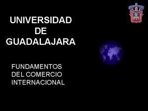 UNIVERSIDAD DE GUADALAJARA FUNDAMENTOS DEL COMERCIO INTERNACIONAL Programa
