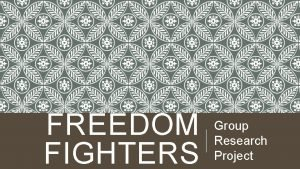 FREEDOM FIGHTERS Group Research Project BEYOND THE FREEDOM