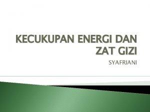 KECUKUPAN ENERGI DAN ZAT GIZI SYAFRIANI KECUKUPAN ENERGI