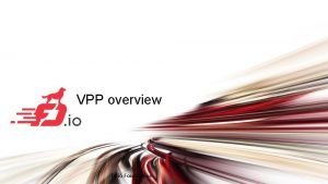 VPP overview fd io Foundation Agenda Overview Structure