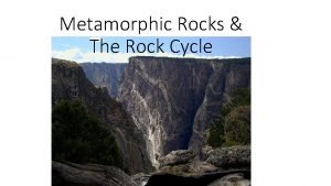 Metamorphic Rocks The Rock Cycle Metamorphic Rocks Metamorphic
