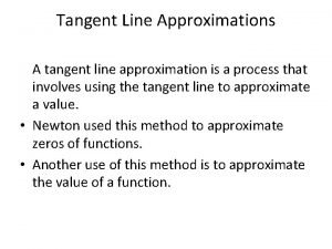 Tangent Line Approximations A tangent line approximation is