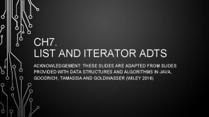 CH 7 LIST AND ITERATOR ADTS ACKNOWLEDGEMENT THESE