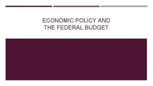 ECONOMIC POLICY AND THE FEDERAL BUDGET Enduring Understanding