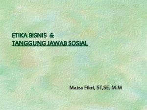 ETIKA BISNIS TANGGUNG JAWAB SOSIAL Maiza Fikri ST