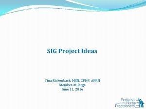 SIG Project Ideas Tina Rickenback MSN CPNP APRN