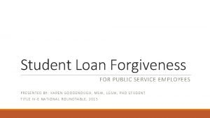 Student Loan Forgiveness FOR PUBLIC SERVICE EMPLOYEES PRESENTED