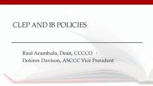 CLEP AND IB POLICIES Raul Arambula Dean CCCCO