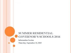 SUMMER RESIDENTIAL GOVERNORS SCHOOLS 2016 Information Session Thursday