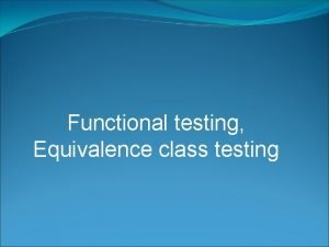 Functional testing Equivalence class testing Functional Testing In