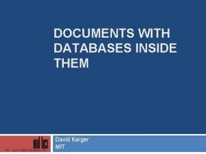 DOCUMENTS WITH DATABASES INSIDE THEM David Karger MIT