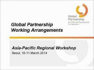 Global Partnership Working Arrangements AsiaPacific Regional Workshop Seoul