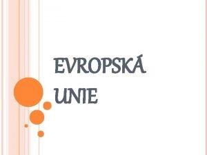 EVROPSK UNIE Evropsk unie EU je oficiln politick