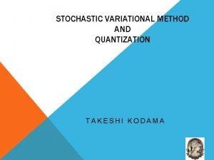 STOCHASTIC VARIATIONAL METHOD AND QUANTIZATION TAKESHI KODAMA STOCHASTIC