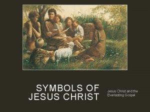 SYMBOLS OF JESUS CHRIST Jesus Christ and the
