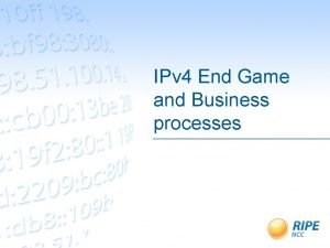 IPv 4 End Game and Business processes IPv