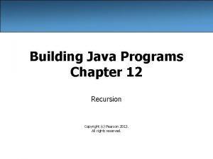 Building Java Programs Chapter 12 Recursion Copyright c