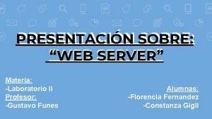 PRESENTACIN SOBRE PRESENTACIN WEB SERVER Materia Laboratorio II