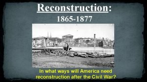 Reconstruction 1865 1877 In what ways will America