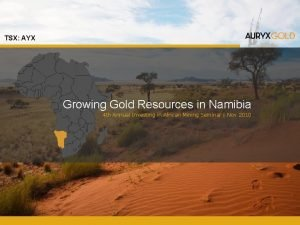 TSX AYX Growing Gold Resources in Namibia 4