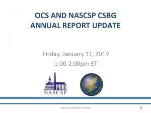 OCS AND NASCSP CSBG ANNUAL REPORT UPDATE Friday