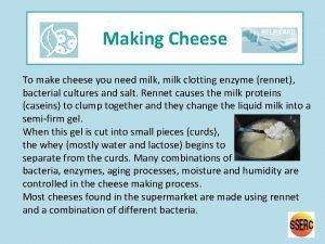 Making Cheese To make cheese you need milk