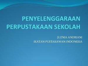 PENYELENGGARAAN PERPUSTAKAAN SEKOLAH JUZNIA ANDRIANI IKATAN PUSTAKAWAN INDONESIA
