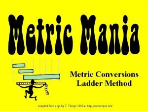 Metric Conversions Ladder Method Adapted from a ppt