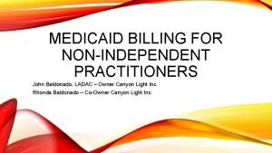 MEDICAID BILLING FOR NONINDEPENDENT PRACTITIONERS John Baldonado LADAC