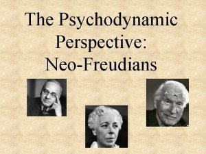 The Psychodynamic Perspective NeoFreudians Psychodynamic Perspective A more