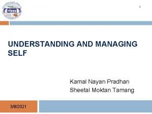 1 UNDERSTANDING AND MANAGING SELF Kamal Nayan Pradhan