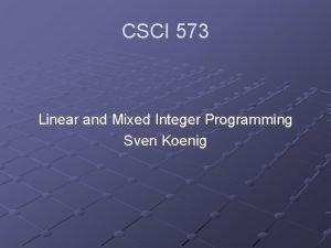 CSCI 573 Linear and Mixed Integer Programming Sven