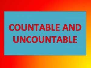 COUNTABLE AND UNCOUNTABLE COUNTABLE NOUNS We can count