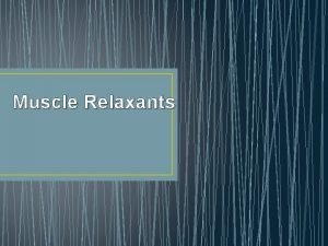 Muscle Relaxants Overview of Muscle Relaxants Mechanism of